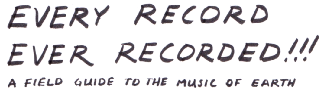 EVERY RECORD EVER RECORDED!!! A Field Guide to the Music of Earth